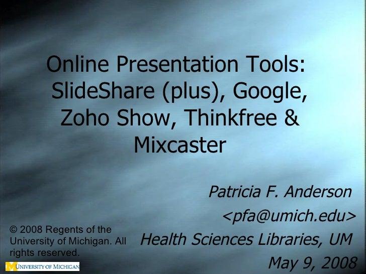 Online Presentation Tools:  SlideShare (plus), Google, Zoho Show, Thinkfree & Mixcaster Patricia F. Anderson  <pfa@umich.e...