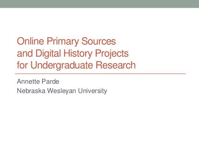 Online Primary Sourcesand Digital History Projectsfor Undergraduate ResearchAnnette PardeNebraska Wesleyan University