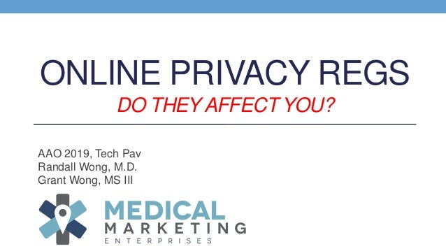 ONLINE PRIVACY REGS DO THEY AFFECT YOU? AAO 2019, Tech Pav Randall Wong, M.D. Grant Wong, MS III