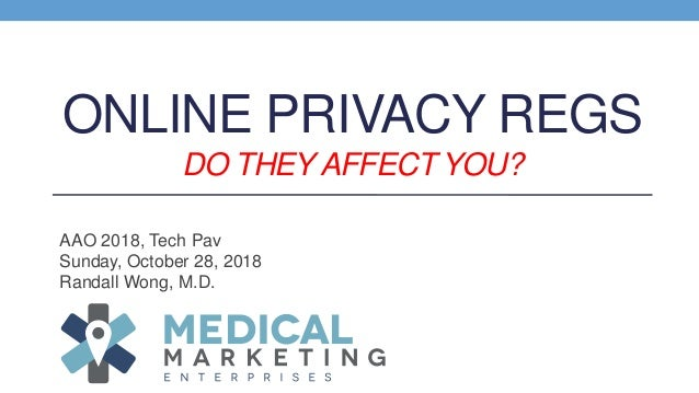 ONLINE PRIVACY REGS DO THEY AFFECT YOU? AAO 2018, Tech Pav Sunday, October 28, 2018 Randall Wong, M.D.
