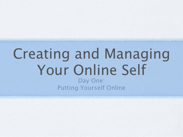 Creating and Managing   Your Online Self            Day One:     Putting Yourself Online