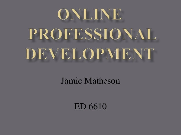 ONLINE Professional Development<br />Jamie Matheson<br />ED 6610<br />