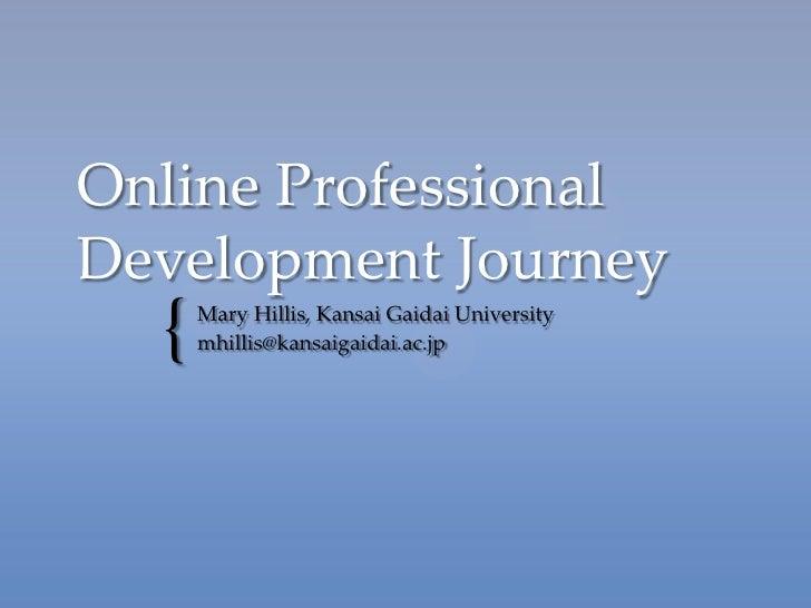 Online ProfessionalDevelopment Journey  {   Mary Hillis, Kansai Gaidai University      mhillis@kansaigaidai.ac.jp