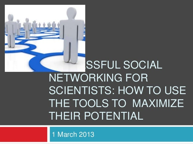 SUCCESSFUL SOCIALNETWORKING FORSCIENTISTS: HOW TO USETHE TOOLS TO MAXIMIZETHEIR POTENTIAL1 March 2013