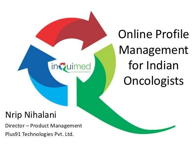 Online Profile Management for Indian Oncologists Nrip Nihalani Director – Product Management Plus91 Technologies Pvt. Ltd.