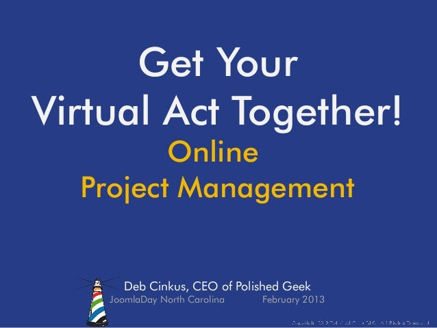 Get YourVirtual Act Together!         Online  Project Management      Deb Cinkus, CEO of Polished Geek    JoomlaDay North ...
