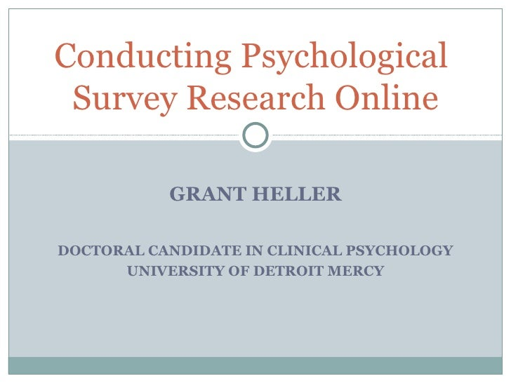 GRANT HELLER DOCTORAL CANDIDATE IN CLINICAL PSYCHOLOGY UNIVERSITY OF DETROIT MERCY Conducting Psychological  Survey Resear...