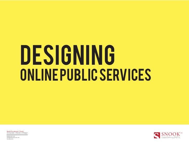 Designing                          online public servicesSarah Drummond | SnookCo founder + Director of Designwearesnook.c...