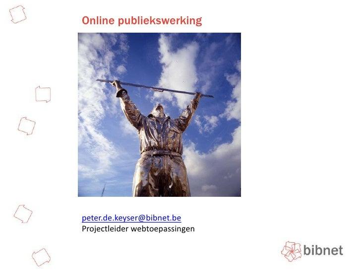 Online publiekswerking<br />peter.de.keyser@bibnet.be<br />Projectleider webtoepassingen<br />