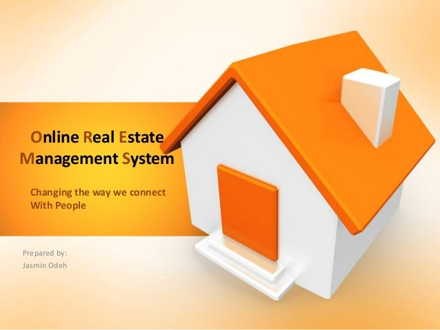 Online Real Estate Management System Prepared by: Jasmin Odeh Changing the way we connect With People