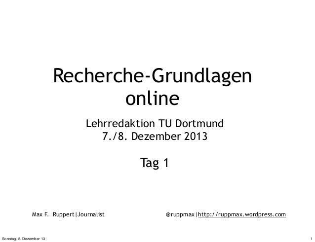 Recherche-Grundlagen online Lehrredaktion TU Dortmund 7./8. Dezember 2013  Tag 1  Max F. Ruppert|Journalist  Sonntag, 8. D...