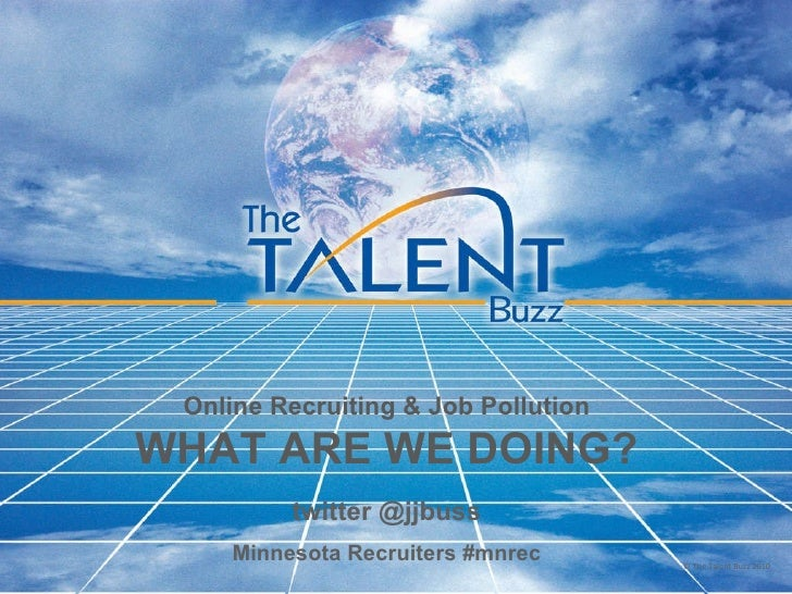 Online Recruiting & Job Pollution WHAT ARE WE DOING? twitter @jjbuss Minnesota Recruiters #mnrec © The Talent Buzz 2010