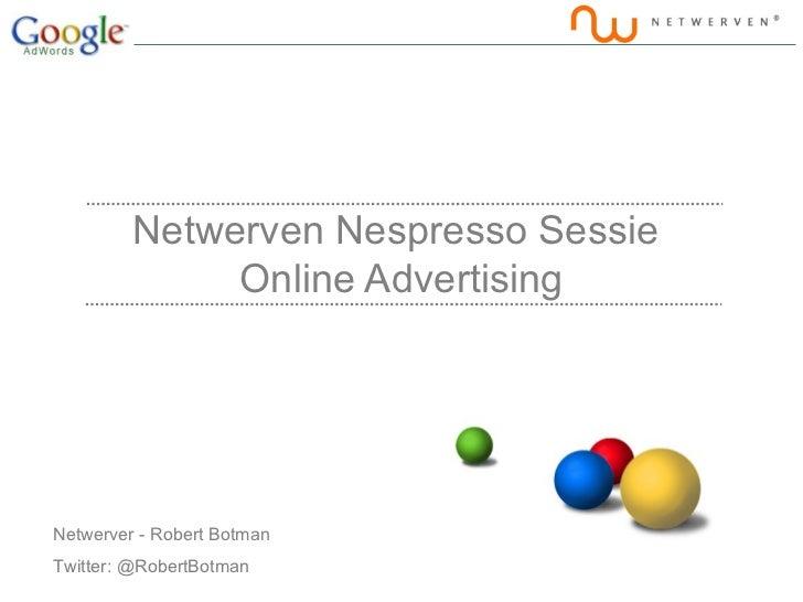 Netwerven Nespresso Sessie              Online AdvertisingNetwerver - Robert BotmanTwitter: @RobertBotman