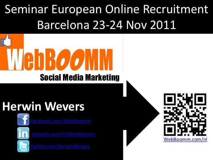 Seminar European Online Recruitment     Barcelona 23-24 Nov 2011       Social Media MarketingHerwin Wevers    Facebook.com...