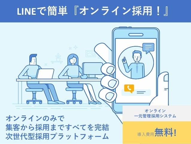 LINEで簡単『オンライン採用!』 オンラインのみで 集客から採用まですべてを完結 次世代型採用プラットフォーム 導入費用無料! オンライン 一元管理採用システム