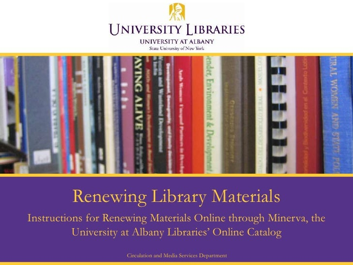 Renewing Library Materials Instructions for Renewing Materials Online through Minerva, the           University at Albany ...