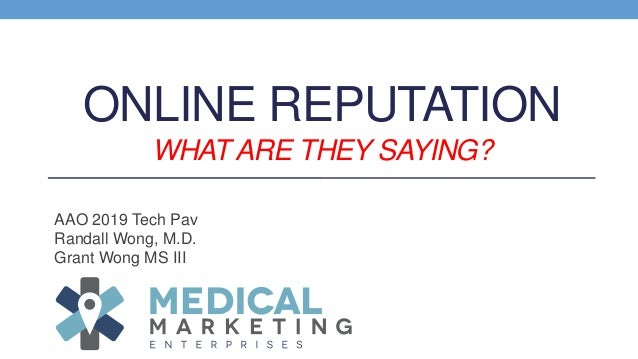 ONLINE REPUTATION WHAT ARE THEY SAYING? AAO 2019 Tech Pav Randall Wong, M.D. Grant Wong MS III