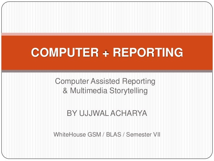 COMPUTER + REPORTING   Computer Assisted Reporting     & Multimedia Storytelling      BY UJJWAL ACHARYA  WhiteHouse GSM / ...