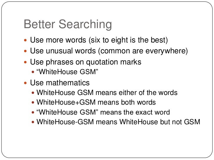 Better Searching Use more words (six to eight is the best) Use unusual words (common are everywhere) Use phrases on quo...