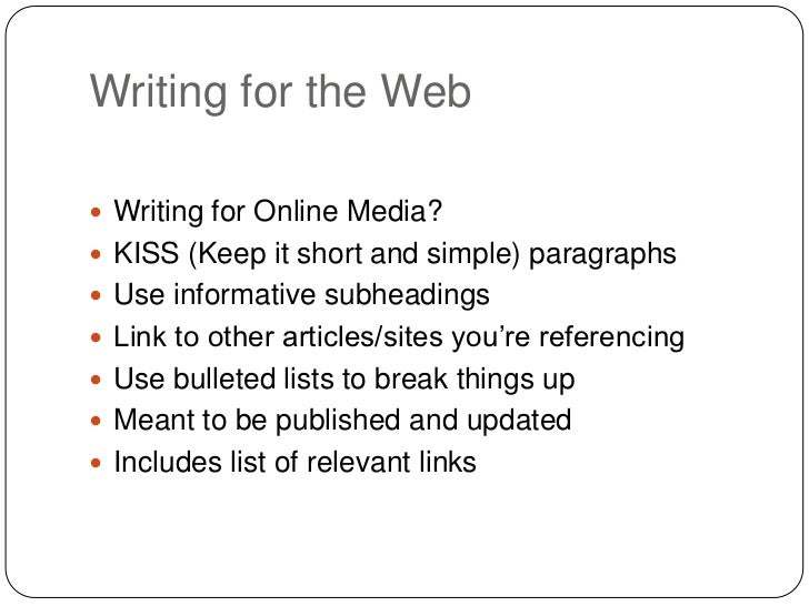 Writing for the Web Writing for Online Media? KISS (Keep it short and simple) paragraphs Use informative subheadings L...