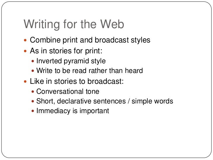 Writing for the Web Combine print and broadcast styles As in stories for print:   Inverted pyramid style   Write to be...