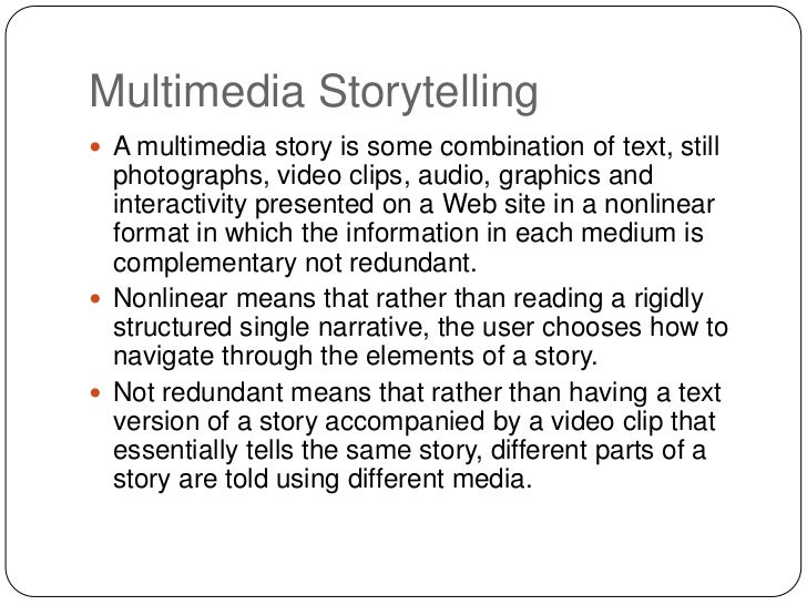 Multimedia Storytelling A multimedia story is some combination of text, still  photographs, video clips, audio, graphics ...