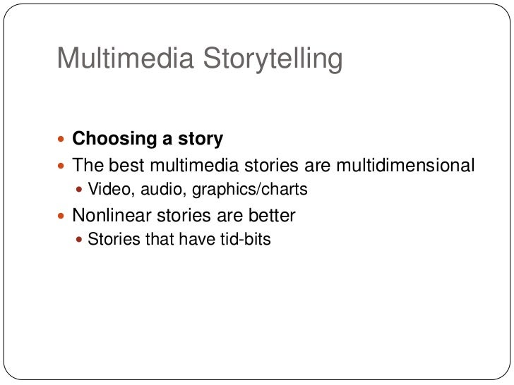 Multimedia Storytelling Choosing a story The best multimedia stories are multidimensional   Video, audio, graphics/char...
