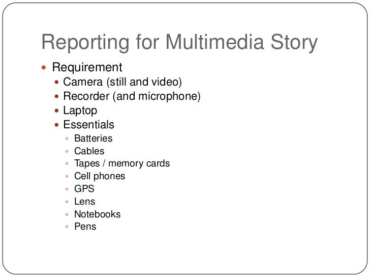 Reporting for Multimedia Story Requirement     Camera (still and video)     Recorder (and microphone)     Laptop     ...