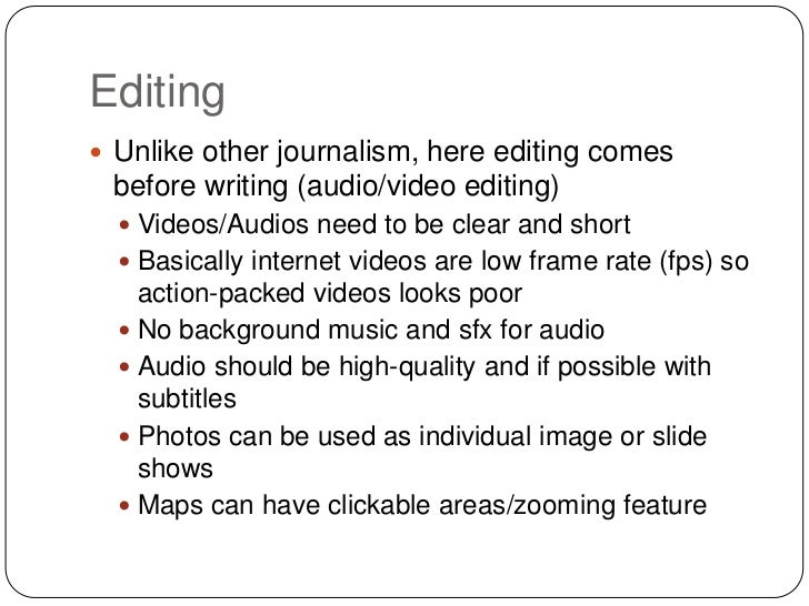 Editing Unlike other journalism, here editing comes before writing (audio/video editing)   Videos/Audios need to be clea...