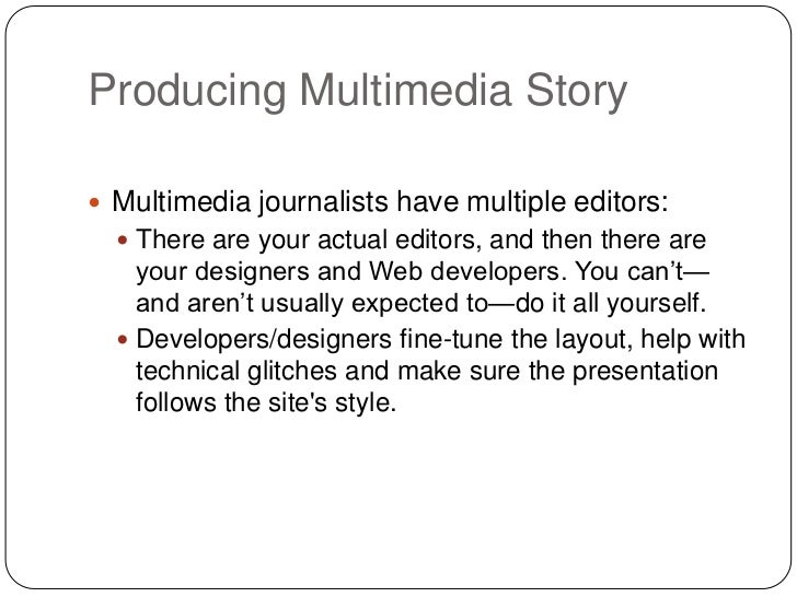 Producing Multimedia Story Multimedia journalists have multiple editors:   There are your actual editors, and then there...