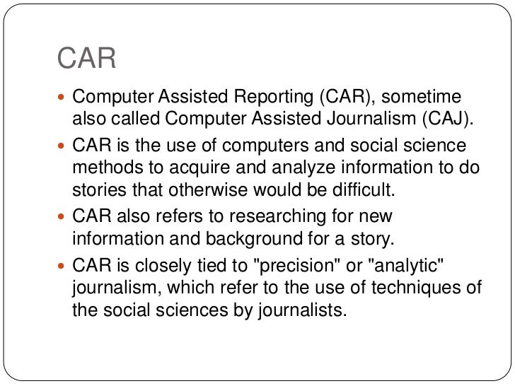 CAR Computer Assisted Reporting (CAR), sometime  also called Computer Assisted Journalism (CAJ). CAR is the use of compu...