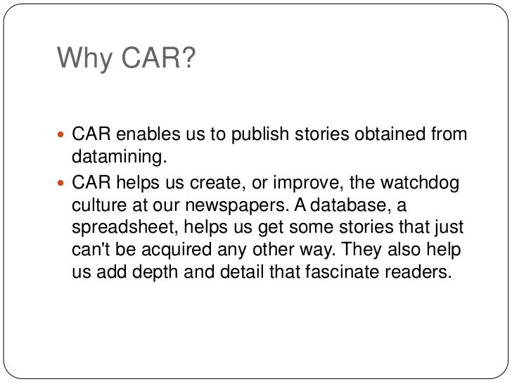 Why CAR? CAR enables us to publish stories obtained from  datamining. CAR helps us create, or improve, the watchdog  cul...