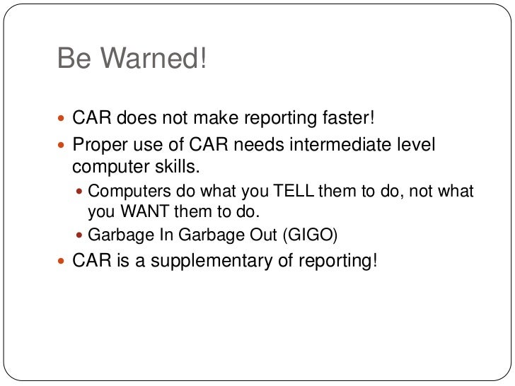 Be Warned! CAR does not make reporting faster! Proper use of CAR needs intermediate level computer skills.   Computers ...