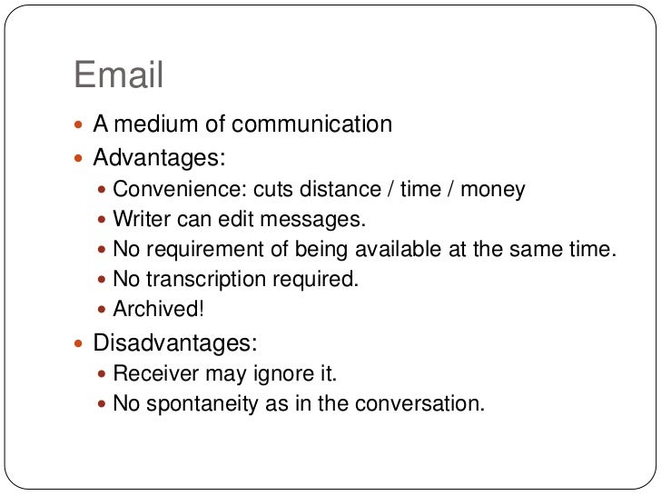 Email A medium of communication Advantages:   Convenience: cuts distance / time / money   Writer can edit messages.  ...