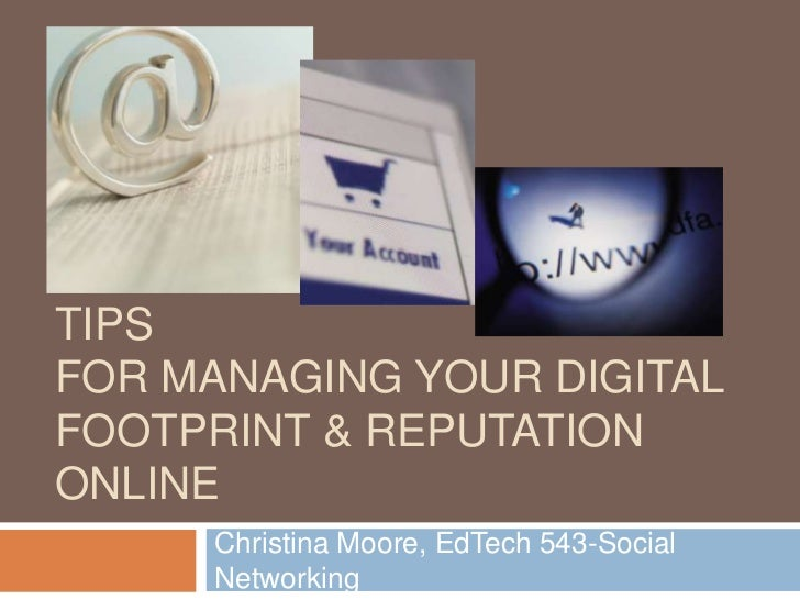 TIPSFOR MANAGING YOUR DIGITALFOOTPRINT & REPUTATIONONLINE     Christina Moore, EdTech 543-Social     Networking