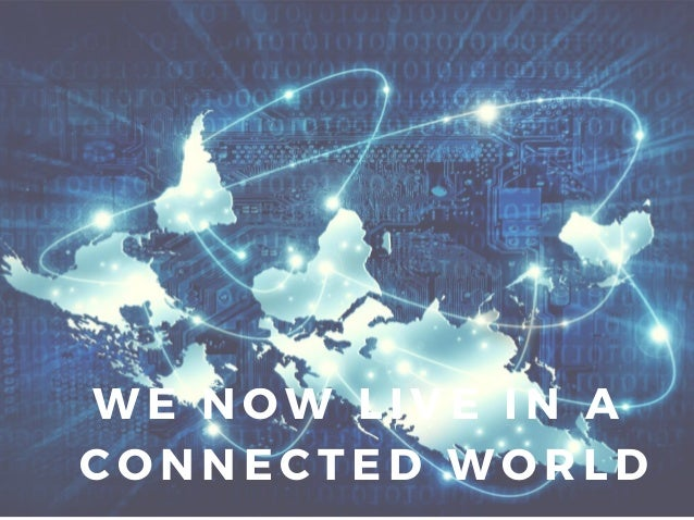 WE NOW LIVE IN A CONNECTED WORLD
