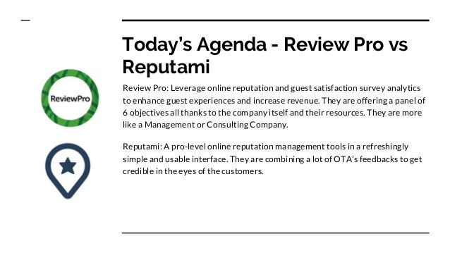 Today's Agenda - Review Pro vs Reputami Review Pro: Leverage online reputation and guest satisfaction survey analytics to ...