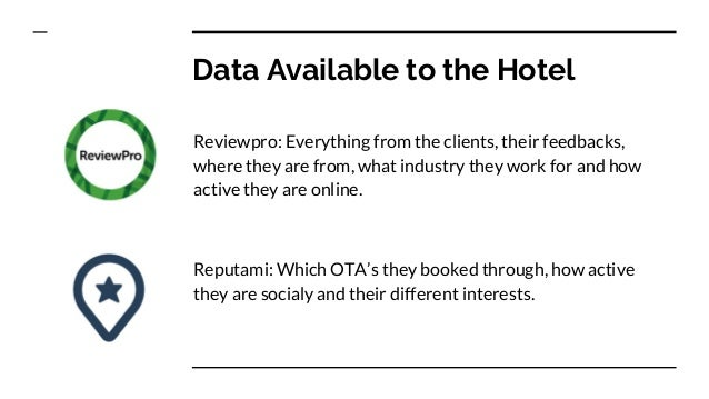 Data Available to the Hotel Reviewpro: Everything from the clients, their feedbacks, where they are from, what industry th...