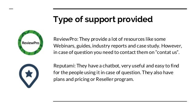 Type of support provided ReviewPro: They provide a lot of resources like some Webinars, guides, industry reports and case ...