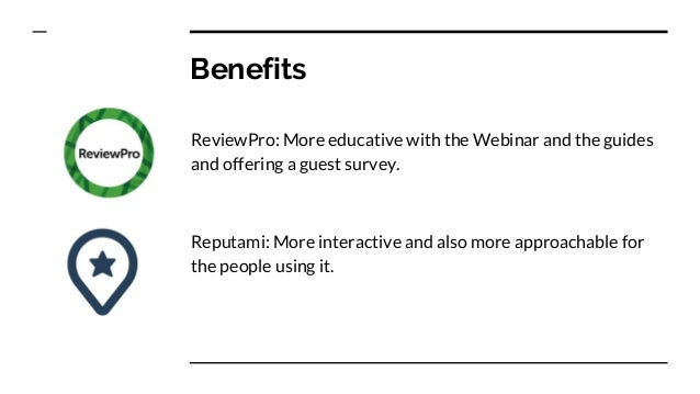 Benefits ReviewPro: More educative with the Webinar and the guides and offering a guest survey. Reputami: More interactive...