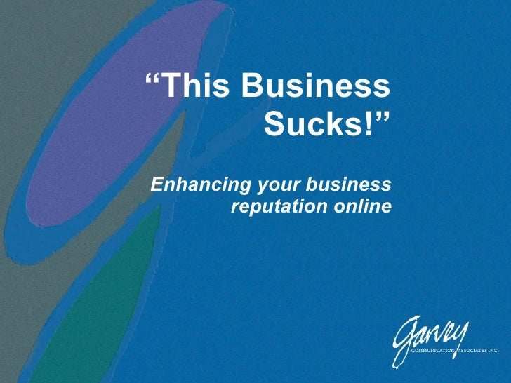 """ This Business Sucks!"" Enhancing your business reputation online"