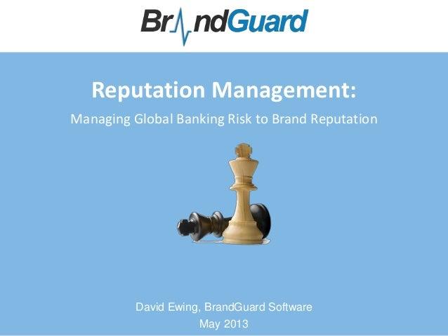 Reputation Management:Managing Global Banking Risk to Brand ReputationDavid Ewing, BrandGuard SoftwareMay 2013