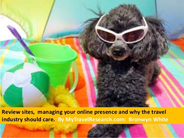 Review sites, managing your online presence and why the travel industry should care. By MyTravelResearch.com: Bronwyn White