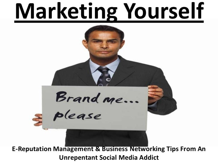 Marketing YourselfE-Reputation Management & Business Networking Tips From An              Unrepentant Social Media Addict