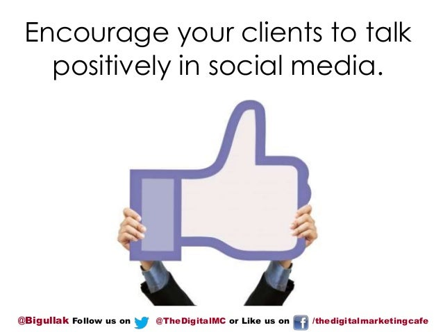 Encourage your clients to talk positively in social media.  @Bigullak Follow us on  @TheDigitalMC or Like us on  /thedigit...