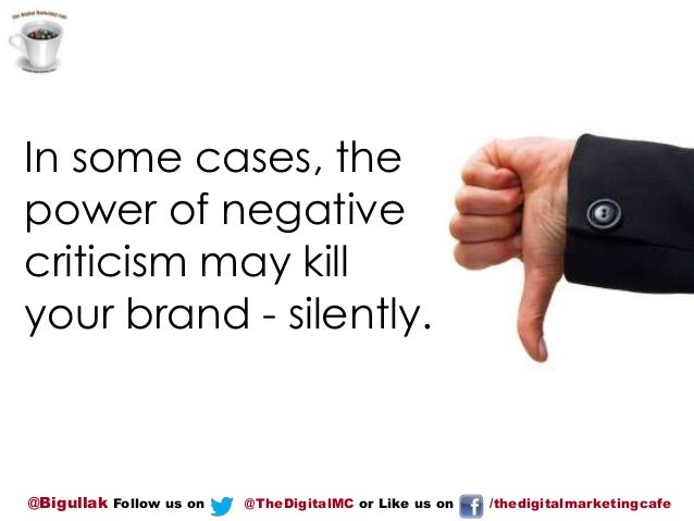 In some cases, the power of negative criticism may kill your brand - silently.  @Bigullak Follow us on  @TheDigitalMC or L...
