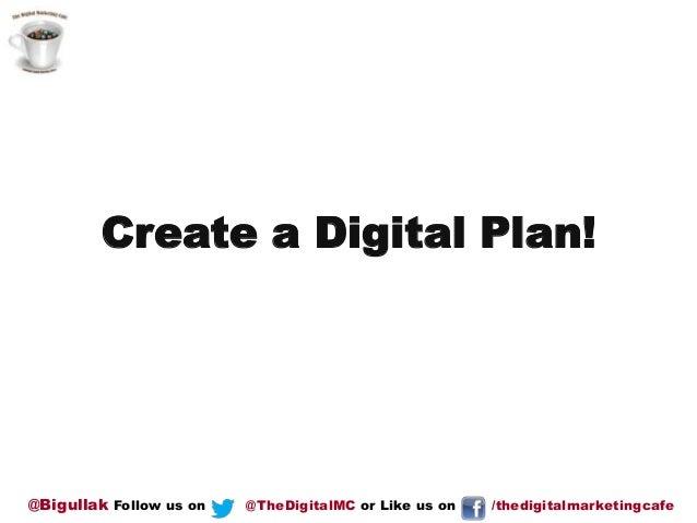 Create a Digital Plan!  @Bigullak Follow us on  @TheDigitalMC or Like us on  /thedigitalmarketingcafe