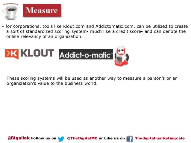 • for corporations, tools like Klout.com and Addictomatic.com, can be utilized to create a sort of standardized scoring sy...