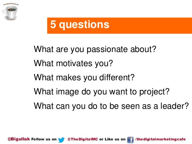 5 questions What are you passionate about?  What motivates you? What makes you different? What image do you want to projec...