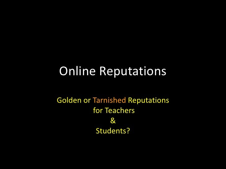 Online Reputations<br />Golden or Tarnished Reputations<br /> for Teachers <br />&<br />Students? <br />